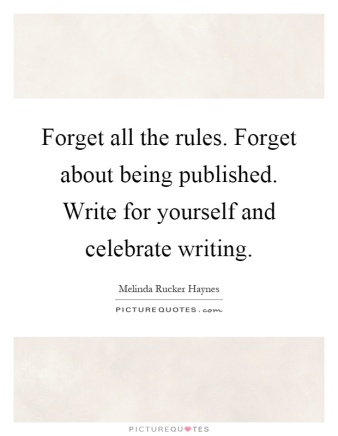 forget-all-the-rules-forget-about-being-published-write-for-yourself-and-celebrate-writing-quote-1